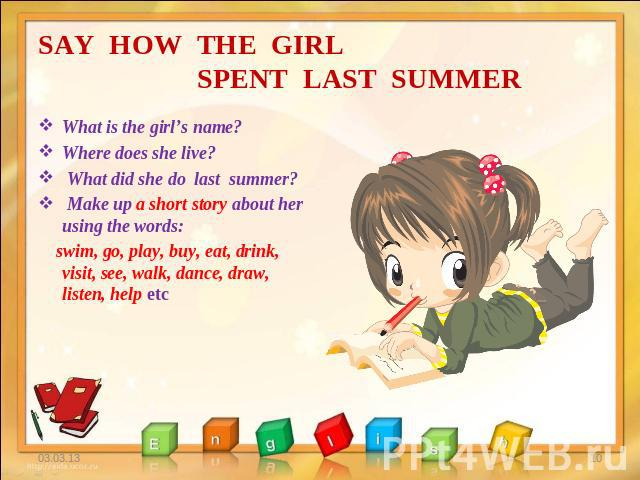 SAY HOW THE GIRL SPENT LAST SUMMER What is the girl's name? Where does she live? What did she do last summer? Make up a short story about her using the words: swim, go, play, buy, eat, drink, visit, see, walk, dance, draw, listen, help etc