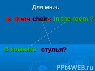 Для мн.ч.Is there chairs in the room ? В комнате стулья?