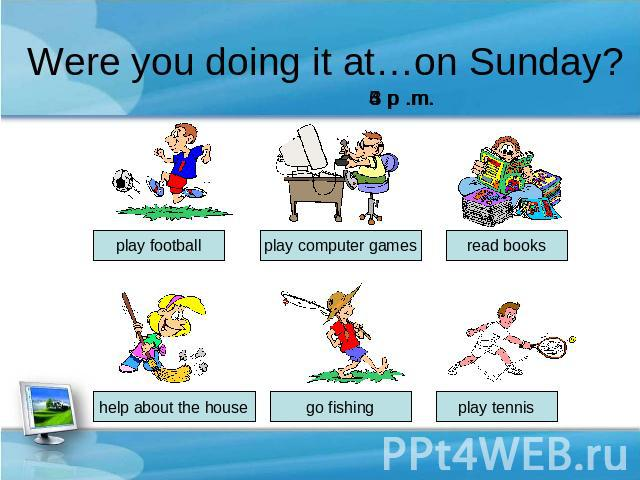Were you doing it at…on Sunday? 6 p .m. play football play computer games read books help about the house go fishing play tennis