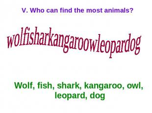 V. Who can find the most animals? wolfisharkangaroowleopardog Wolf, fish, shark,