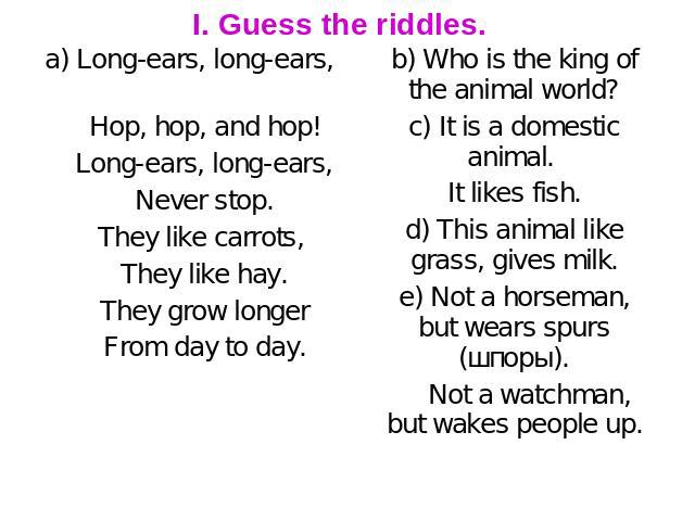 I. Guess the riddles. a) Long-ears, long-ears, Hop, hop, and hop! Long-ears, long-ears, Never stop. They like carrots, They like hay. They grow longer From day to day. b) Who is the king of the animal world? c) It is a domestic animal. It likes fish…