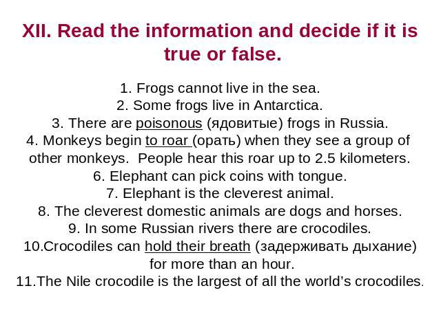 XII. Read the information and decide if it is true or false. Frogs cannot live in the sea. Some frogs live in Antarctica. There are poisonous (ядовитые) frogs in Russia. Monkeys begin to roar (орать) when they see a group of other monkeys. People he…