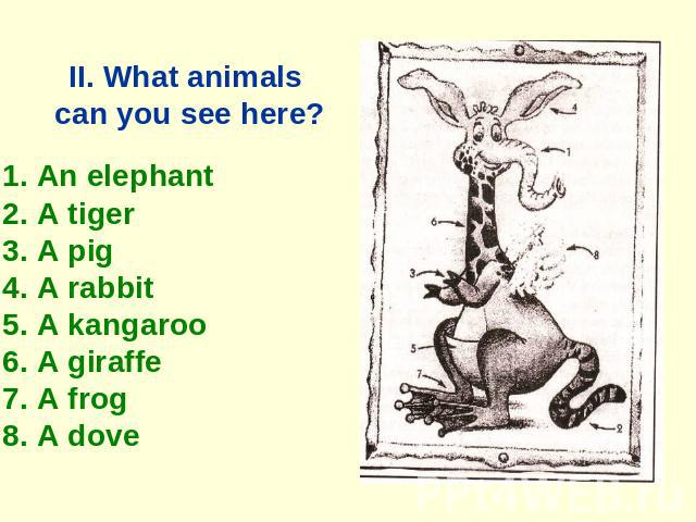 II. What animals can you see here? 1. An elephant 2. A tiger 3. A pig 4. A rabbit 5. A kangaroo 6. A giraffe 7. A frog 8. A dove