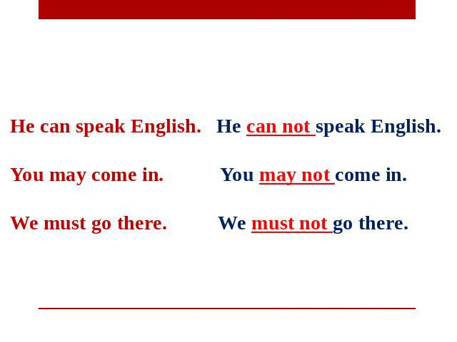He can speak English. He can not speak English.   You may come in. You may not come in.   We must go there. We must not go there.