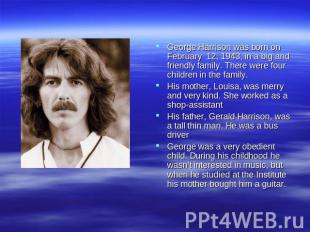 George Harrison was born on February 12, 1943, in a big and friendly family. The