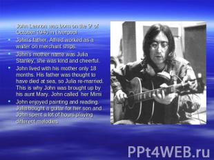 John Lennon was born on the 9th of October 1940 in Liverpool John's father, Alfr