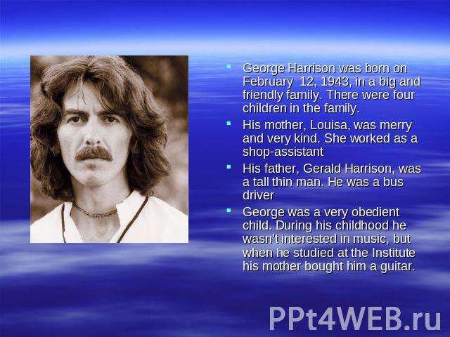 George Harrison was born on February 12, 1943, in a big and friendly family. There were four children in the family. His mother, Louisa, was merry and very kind. She worked as a shop-assistant His father, Gerald Harrison, was a tall thin man. He was…