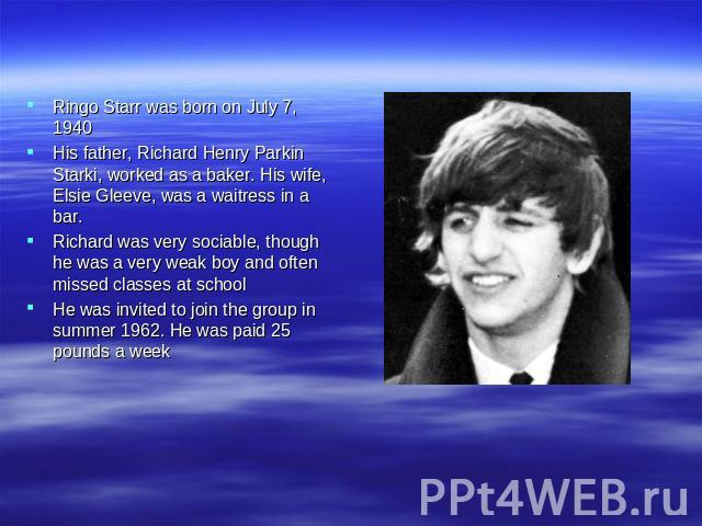 Ringo Starr was born on July 7, 1940 His father, Richard Henry Parkin Starki, worked as a baker. His wife, Elsie Gleeve, was a waitress in a bar. Richard was very sociable, though he was a very weak boy and often missed classes at school He was invi…