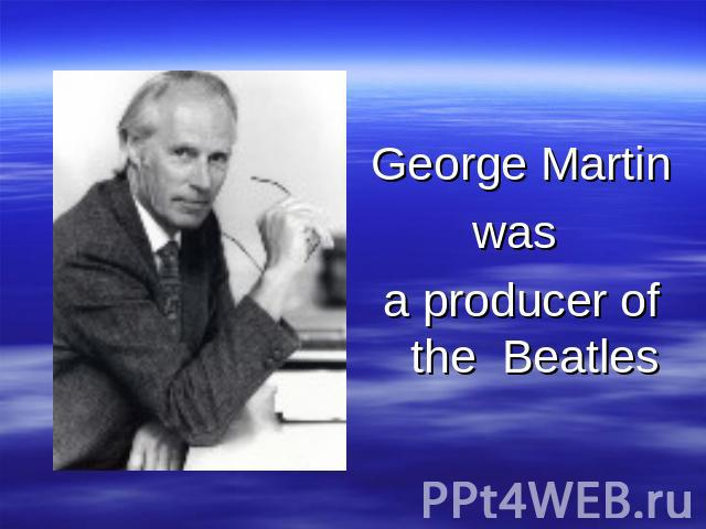 George Martin was a producer of the Beatles