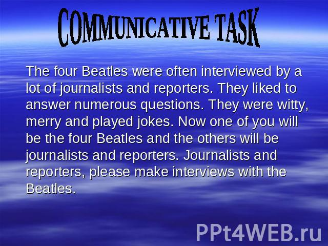COMMUNICATIVE TASK The four Beatles were often interviewed by a lot of journalists and reporters. They liked to answer numerous questions. They were witty, merry and played jokes. Now one of you will be the four Beatles and the others will be journa…
