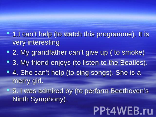 1.I can't help (to watch this programme). It is very interesting 2. My grandfather can't give up ( to smoke) 3. My friend enjoys (to listen to the Beatles). 4. She can't help (to sing songs). She is a merry girl. 5. I was admired by (to perform Beet…