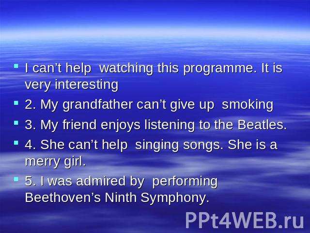 I can't help watching this programme. It is very interesting 2. My grandfather can't give up smoking 3. My friend enjoys listening to the Beatles. 4. She can't help singing songs. She is a merry girl. 5. I was admired by performing Beethoven's Ninth…