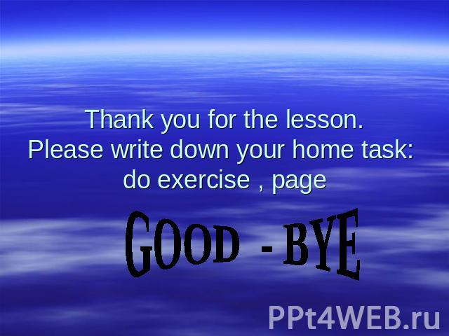 Thank you for the lesson. Please write down your home task: do exercise , page GOOD - BYE
