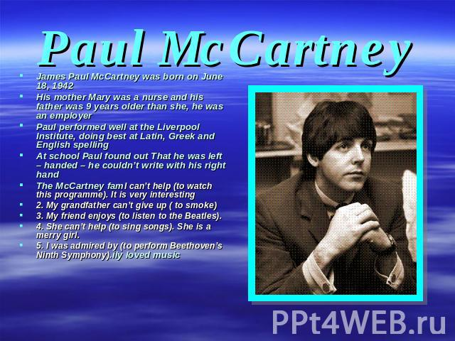 Paul McCartney James Paul McCartney was born on June 18, 1942 His mother Mary was a nurse and his father was 9 years older than she, he was an employer Paul performed well at the Liverpool Institute, doing best at Latin, Greek and English spelling A…