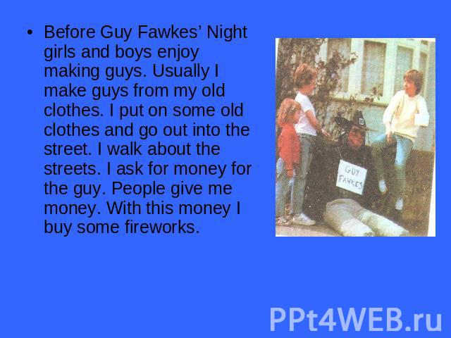 Before Guy Fawkes' Night girls and boys enjoy making guys. Usually I make guys from my old clothes. I put on some old clothes and go out into the street. I walk about the streets. I ask for money for the guy. People give me money. With this money I …