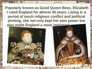 Popularly known as Good Queen Bess, Elizabeth I ruled England for almost 45 year