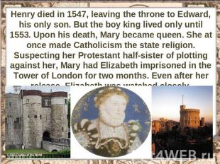 Henry died in 1547, leaving the throne to Edward, his only son. But the boy king