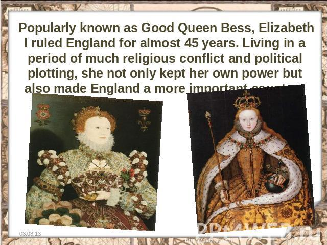 Popularly known as Good Queen Bess, Elizabeth I ruled England for almost 45 years. Living in a period of much religious conflict and political plotting, she not only kept her own power but also made England a more important country.