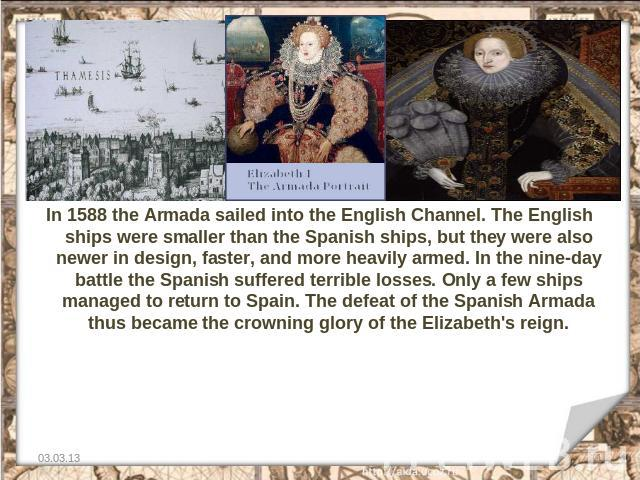 In 1588 the Armada sailed into the English Channel. The English ships were smaller than the Spanish ships, but they were also newer in design, faster, and more heavily armed. In the nine-day battle the Spanish suffered terrible losses. Only a few sh…