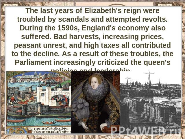 The last years of Elizabeth's reign were troubled by scandals and attempted revolts. During the 1590s, England's economy also suffered. Bad harvests, increasing prices, peasant unrest, and high taxes all contributed to the decline. As a result of th…