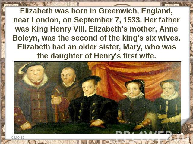 Elizabeth was born in Greenwich, England, near London, on September 7, 1533. Her father was King Henry VIII. Elizabeth's mother, Anne Boleyn, was the second of the king's six wives. Elizabeth had an older sister, Mary, who was the daughter of Henry'…