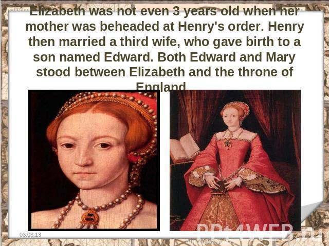 Elizabeth was not even 3 years old when her mother was beheaded at Henry's order. Henry then married a third wife, who gave birth to a son named Edward. Both Edward and Mary stood between Elizabeth and the throne of England.