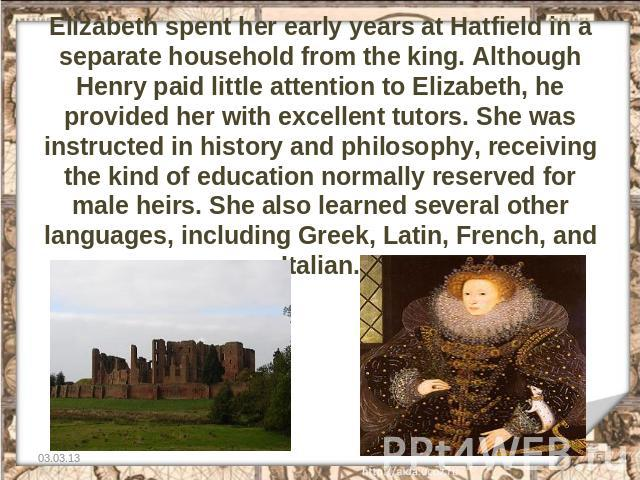 Elizabeth spent her early years at Hatfield in a separate household from the king. Although Henry paid little attention to Elizabeth, he provided her with excellent tutors. She was instructed in history and philosophy, receiving the kind of educatio…