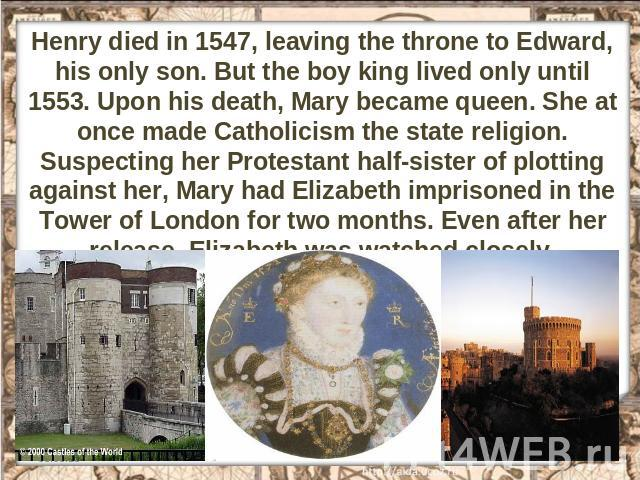 Henry died in 1547, leaving the throne to Edward, his only son. But the boy king lived only until 1553. Upon his death, Mary became queen. She at once made Catholicism the state religion. Suspecting her Protestant half-sister of plotting against her…