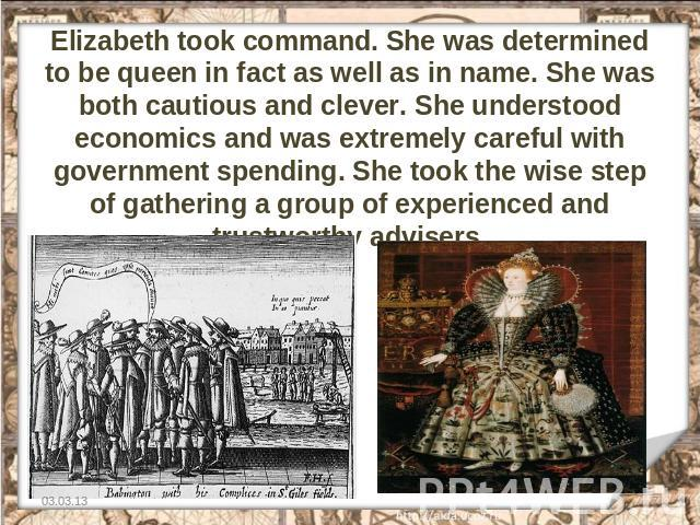 Elizabeth took command. She was determined to be queen in fact as well as in name. She was both cautious and clever. She understood economics and was extremely careful with government spending. She took the wise step of gathering a group of experien…
