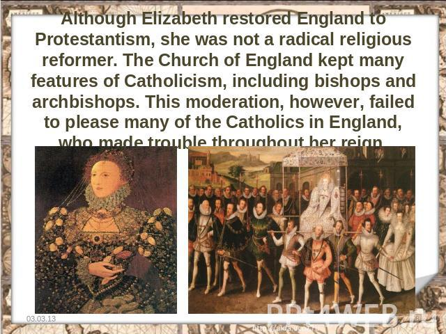 Although Elizabeth restored England to Protestantism, she was not a radical religious reformer. The Church of England kept many features of Catholicism, including bishops and archbishops. This moderation, however, failed to please many of the Cathol…