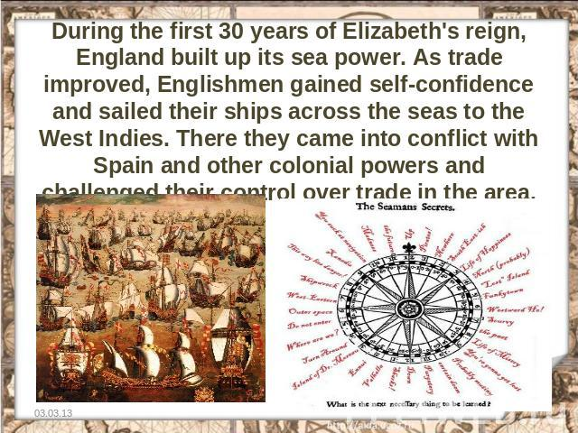 During the first 30 years of Elizabeth's reign, England built up its sea power. As trade improved, Englishmen gained self-confidence and sailed their ships across the seas to the West Indies. There they came into conflict with Spain and other coloni…