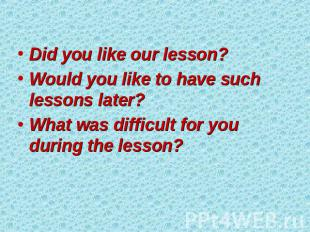 Did you like our lesson? Would you like to have such lessons later? What was dif