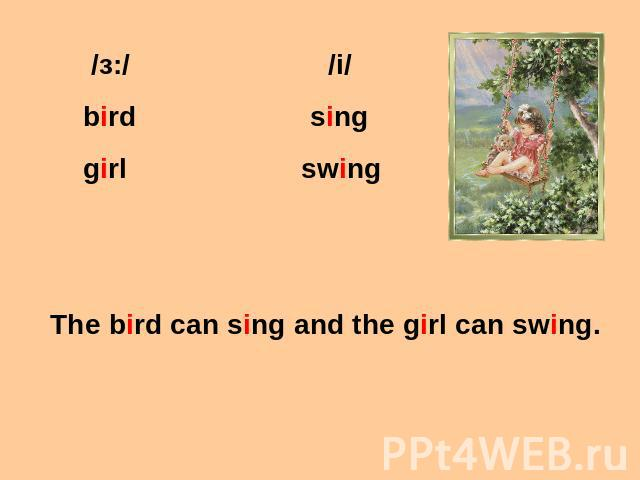 /з:/ /i/ bird sing girl swing The bird can sing and the girl can swing.