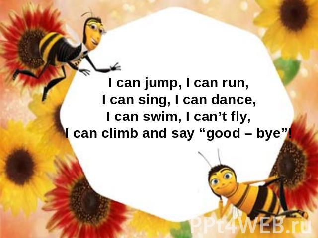 "I can jump, I can run, I can sing, I can dance, I can swim, I can't fly, I can climb and say ""good – bye""!"