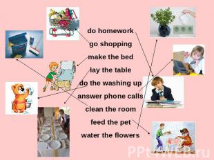 do homework go shopping make the bed lay the table do the washing up answer phon