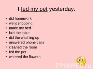 I fed my pet yesterday. did homework went shopping made my bed laid the table di