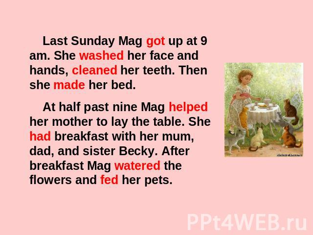 Last Sunday Mag got up at 9 am. She washed her face and hands, cleaned her teeth. Then she made her bed. At half past nine Mag helped her mother to lay the table. She had breakfast with her mum, dad, and sister Becky. After breakfast Mag watered the…