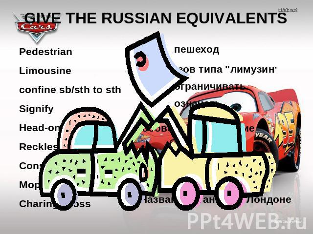 GIVE THE RUSSIAN EQUIVALENTS Pedestrian Limousine confine sb/sth to sth Signify Head-on collision Reckless Conscious Moped Charing Cross пешеход кузов типа