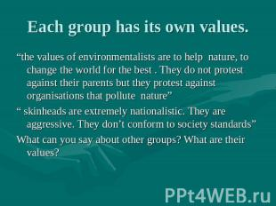 "Each group has its own values. ""the values of environmentalists are to help natu"