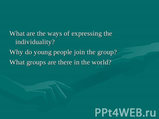 What are the ways of expressing the individuality? Why do young people join the group? What groups are there in the world?