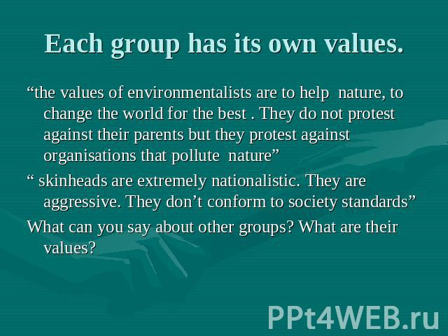 "Each group has its own values. ""the values of environmentalists are to help nature, to change the world for the best . They do not protest against their parents but they protest against organisations that pollute nature"" "" skinheads are extremely na…"