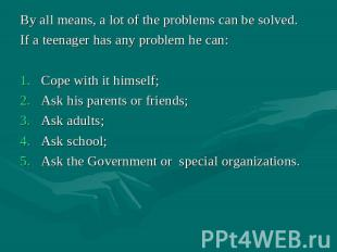 By all means, a lot of the problems can be solved. If a teenager has any problem