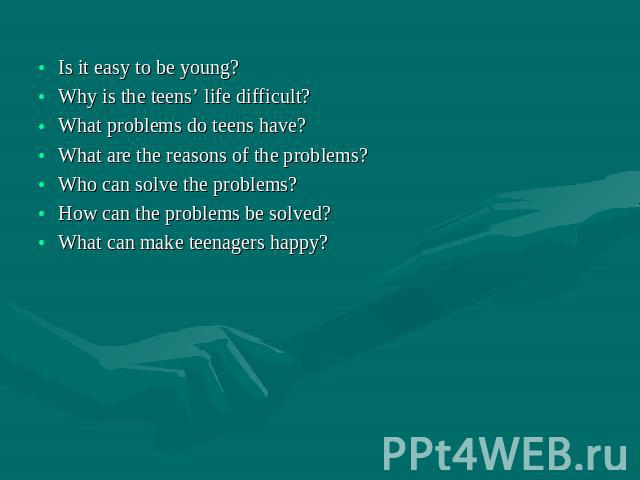 Is it easy to be young? Why is the teens' life difficult? What problems do teens have? What are the reasons of the problems? Who can solve the problems? How can the problems be solved? What can make teenagers happy?