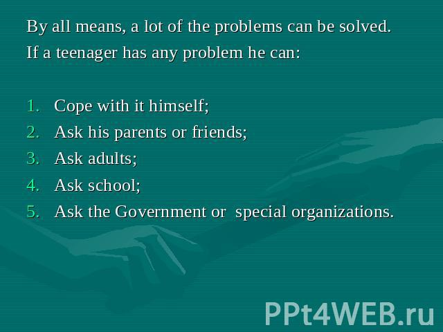 By all means, a lot of the problems can be solved. If a teenager has any problem he can: Cope with it himself; Ask his parents or friends; Ask adults; Ask school; Ask the Government or special organizations.