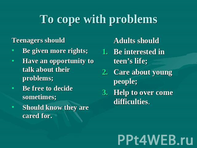 To cope with problems Teenagers should Be given more rights; Have an opportunity to talk about their problems; Be free to decide sometimes; Should know they are cared for. Adults should Be interested in teen's life; Care about young people; Help to …
