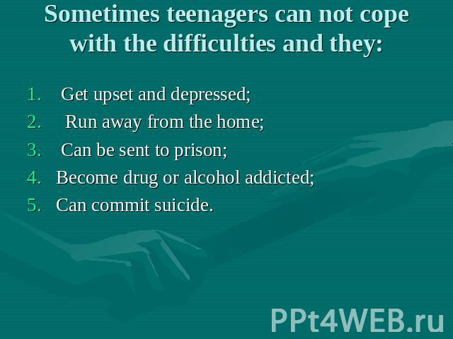 Sometimes teenagers can not cope with the difficulties and they: Get upset and depressed; Run away from the home; Can be sent to prison; Become drug or alcohol addicted; Can commit suicide.