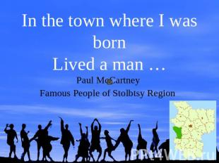 In the town where I was bornLived a man …Paul McCartney Famous People of Stolbts