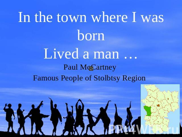 In the town where I was bornLived a man …Paul McCartney Famous People of Stolbtsy Region