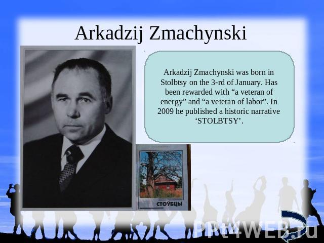 "Arkadzij Zmachynski Arkadzij Zmachynski was born in Stolbtsy on the 3-rd of January. Has been rewarded with ""a veteran of energy"" and ""a veteran of labor"". In 2009 he published a historic narrative 'STOLBTSY'."