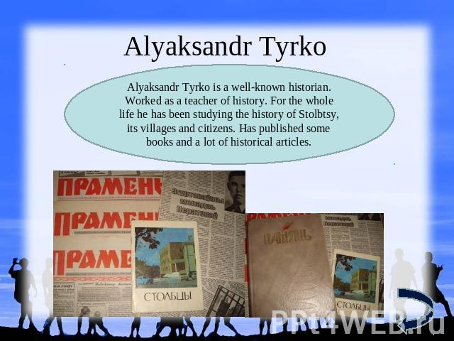 Alyaksandr TyrkoAlyaksandr Tyrko is a well-known historian. Worked as a teacher of history. For the whole life he has been studying the history of Stolbtsy, its villages and citizens. Has published some books and a lot of historical articles.